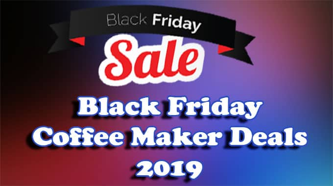 Black Friday Coffee Maker Deals 2019