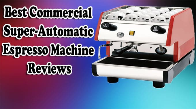 Best Commercial Super-Automatic Espresso Machine Reviews